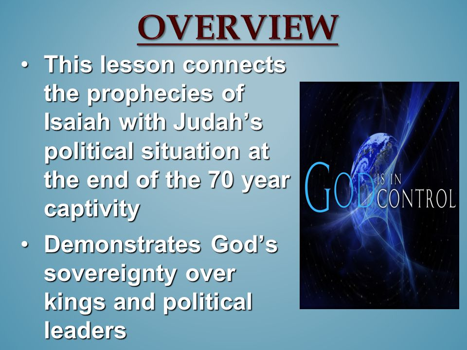 This lesson connects the prophecies of Isaiah with Judah's political situation at the end of the 70 year captivityThis lesson connects the prophecies of Isaiah with Judah's political situation at the end of the 70 year captivity Demonstrates God's sovereignty over kings and political leadersDemonstrates God's sovereignty over kings and political leaders