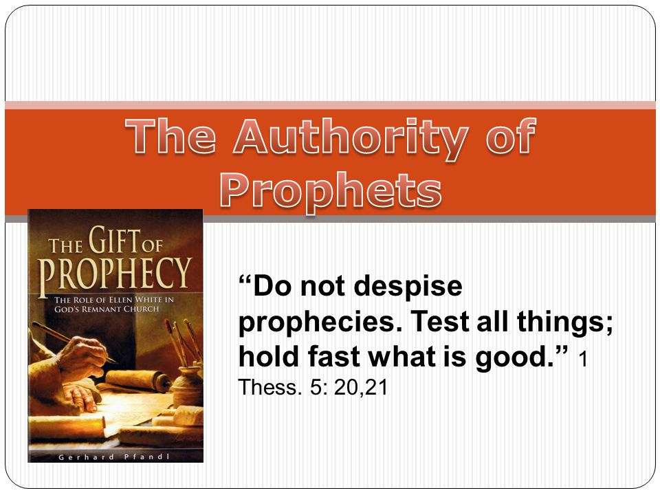 Do not despise prophecies. Test all things; hold fast what is good. 1 Thess. 5: 20,21