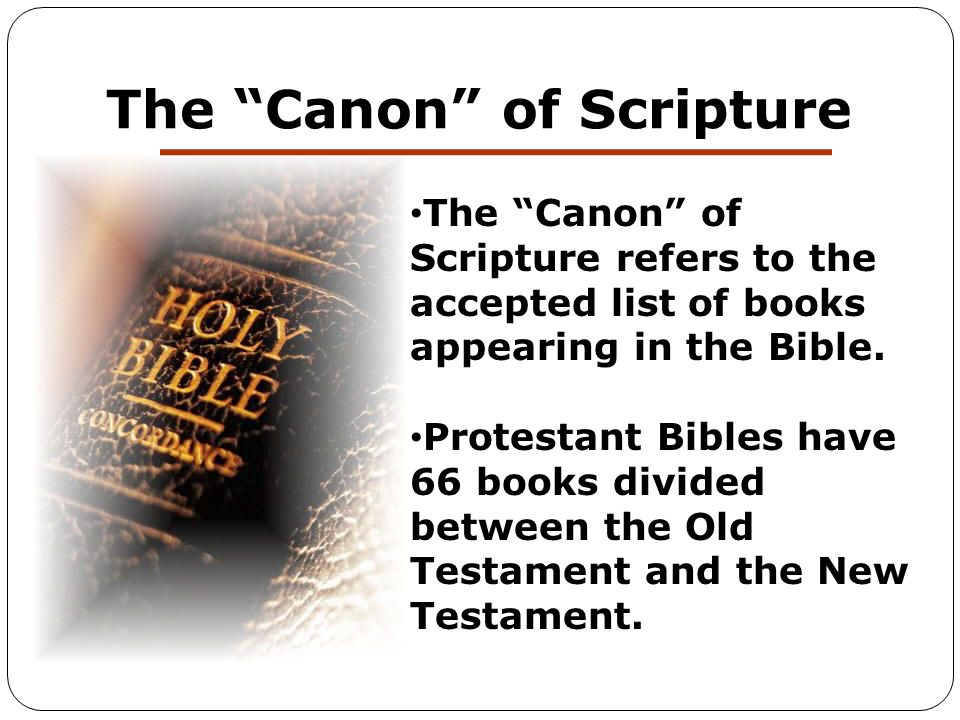 """The """"Canon"""" of Scripture The """"Canon"""" of Scripture refers to the accepted list of books appearing in the Bible. Protestant Bibles have 66 books divided"""