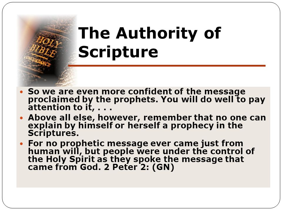 The Authority of Scripture So we are even more confident of the message proclaimed by the prophets. You will do well to pay attention to it,... Above