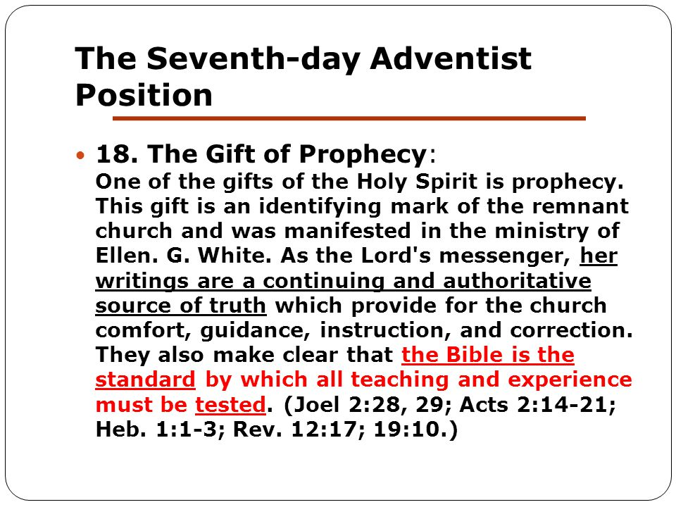 The Seventh-day Adventist Position 18. The Gift of Prophecy: One of the gifts of the Holy Spirit is prophecy. This gift is an identifying mark of the