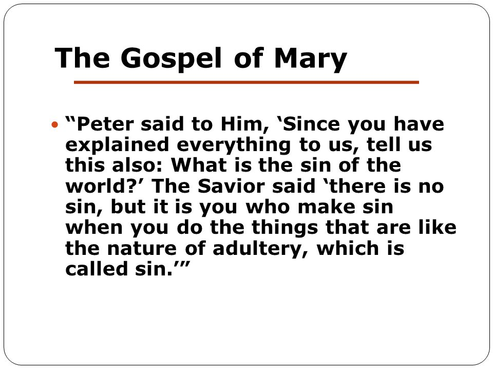 The Gospel of Mary Peter said to Him, 'Since you have explained everything to us, tell us this also: What is the sin of the world ' The Savior said 'there is no sin, but it is you who make sin when you do the things that are like the nature of adultery, which is called sin.'