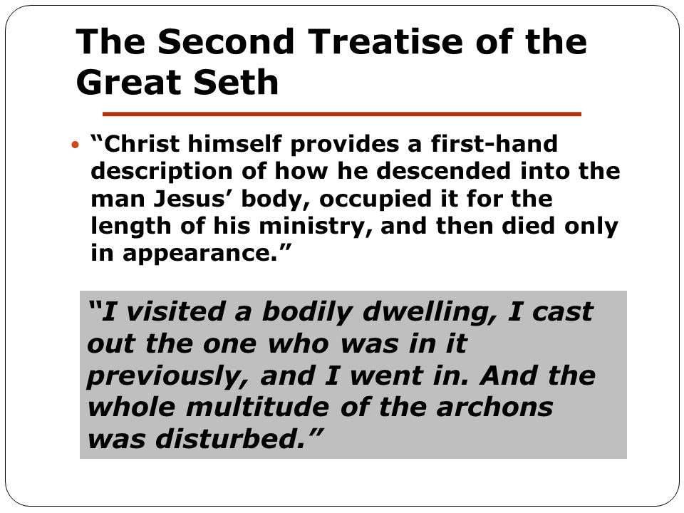 The Second Treatise of the Great Seth Christ himself provides a first-hand description of how he descended into the man Jesus' body, occupied it for the length of his ministry, and then died only in appearance. I visited a bodily dwelling, I cast out the one who was in it previously, and I went in.