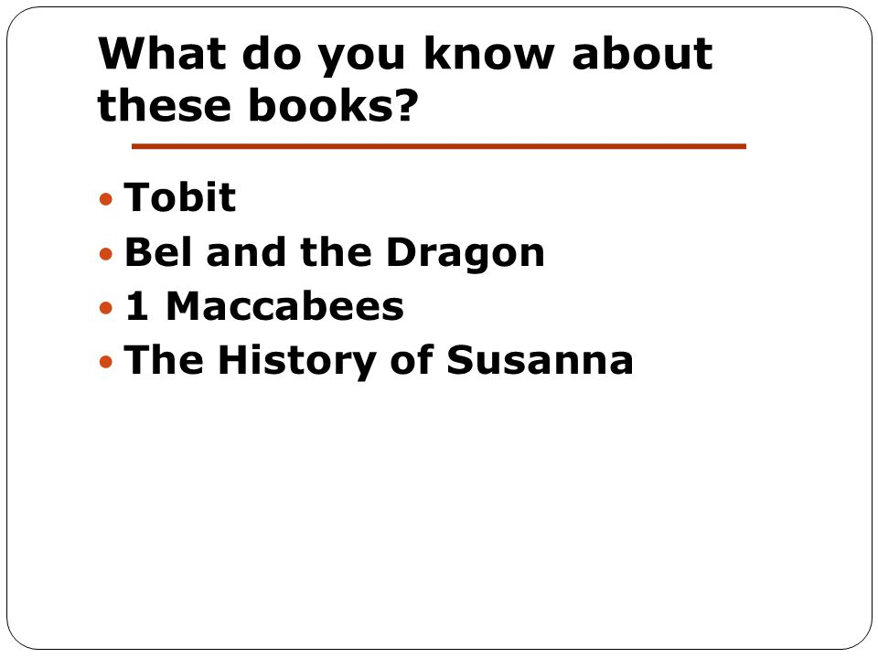 What do you know about these books? Tobit Bel and the Dragon 1 Maccabees The History of Susanna