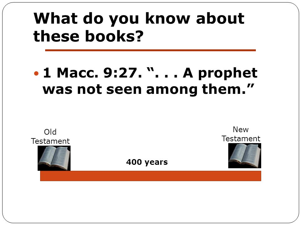 """What do you know about these books? 1 Macc. 9:27. """"... A prophet was not seen among them."""" 400 years Old Testament New Testament"""