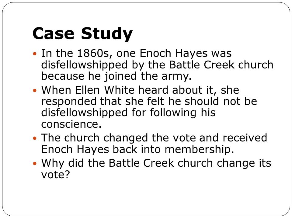 Case Study In the 1860s, one Enoch Hayes was disfellowshipped by the Battle Creek church because he joined the army. When Ellen White heard about it,