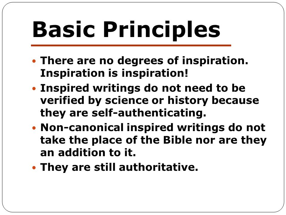 Basic Principles There are no degrees of inspiration. Inspiration is inspiration! Inspired writings do not need to be verified by science or history b