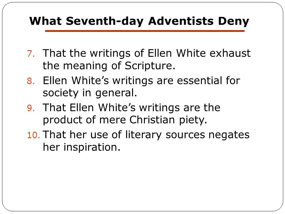 What Seventh-day Adventists Deny 7. That the writings of Ellen White exhaust the meaning of Scripture. 8. Ellen White's writings are essential for soc