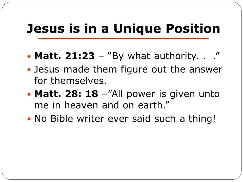 """Jesus is in a Unique Position Matt. 21:23 – """"By what authority..."""" Jesus made them figure out the answer for themselves. Matt. 28: 18 –""""All power is g"""