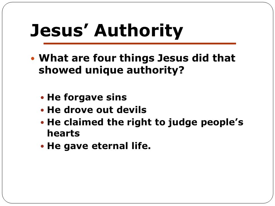 Jesus' Authority What are four things Jesus did that showed unique authority? He forgave sins He drove out devils He claimed the right to judge people