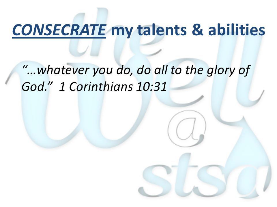 CONSECRATE my talents & abilities …whatever you do, do all to the glory of God. 1 Corinthians 10:31