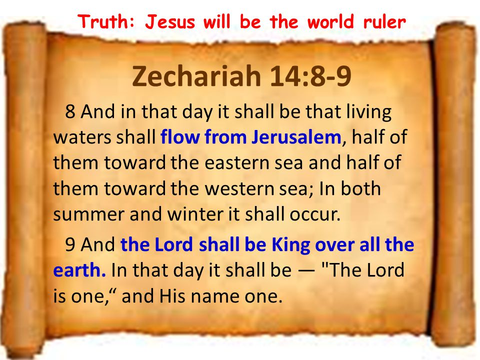 Zechariah 14:8-9 8 And in that day it shall be that living waters shall flow from Jerusalem, half of them toward the eastern sea and half of them towa
