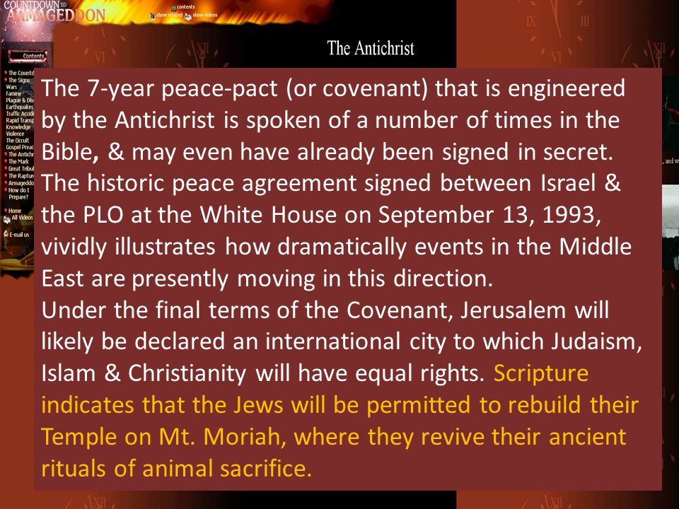 The 7-year peace-pact (or covenant) that is engineered by the Antichrist is spoken of a number of times in the Bible, & may even have already been sig