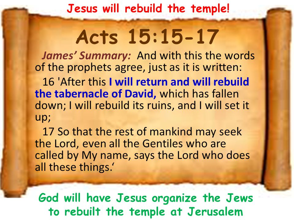 Acts 15:15-17 James' Summary: And with this the words of the prophets agree, just as it is written: 16 'After this I will return and will rebuild the