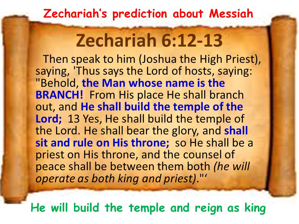 Zechariah 6:12-13 Then speak to him (Joshua the High Priest), saying, 'Thus says the Lord of hosts, saying: