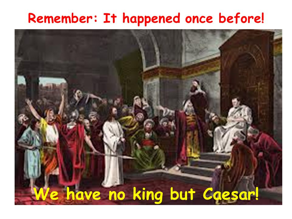 Remember: It happened once before! We have no king but Caesar!