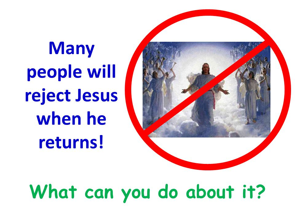 Many people will reject Jesus when he returns! What can you do about it?