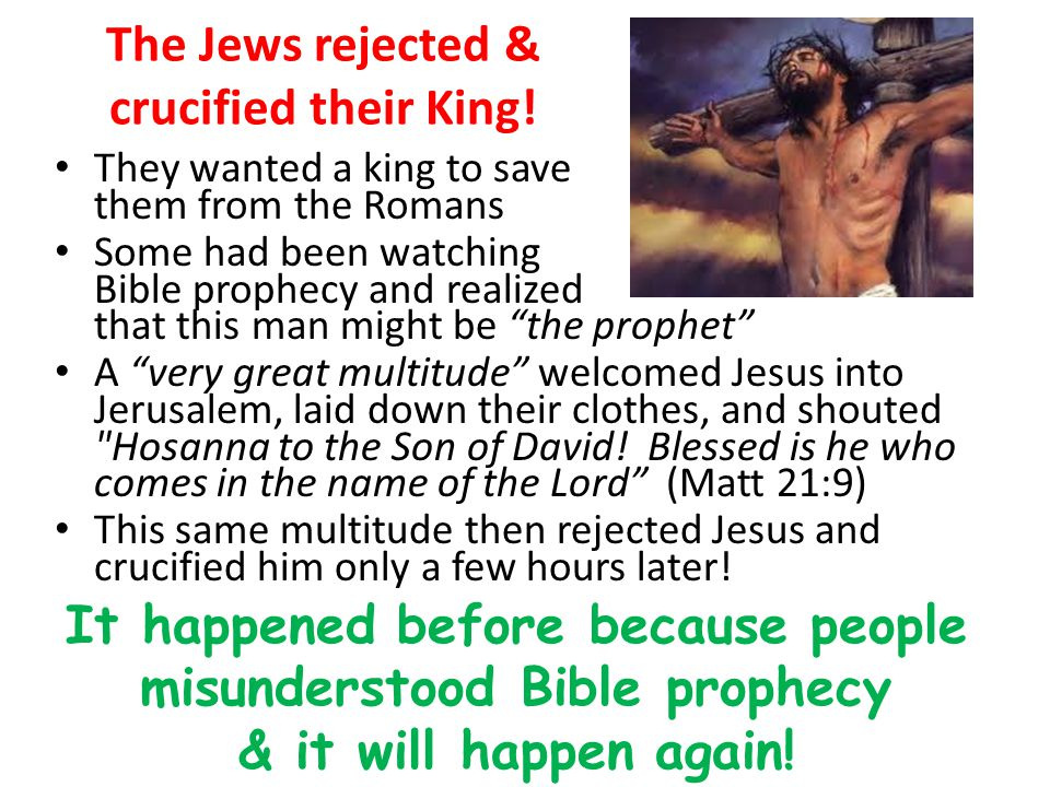 The Jews rejected & crucified their King! They wanted a king to save them from the Romans Some had been watching Bible prophecy and realized that this