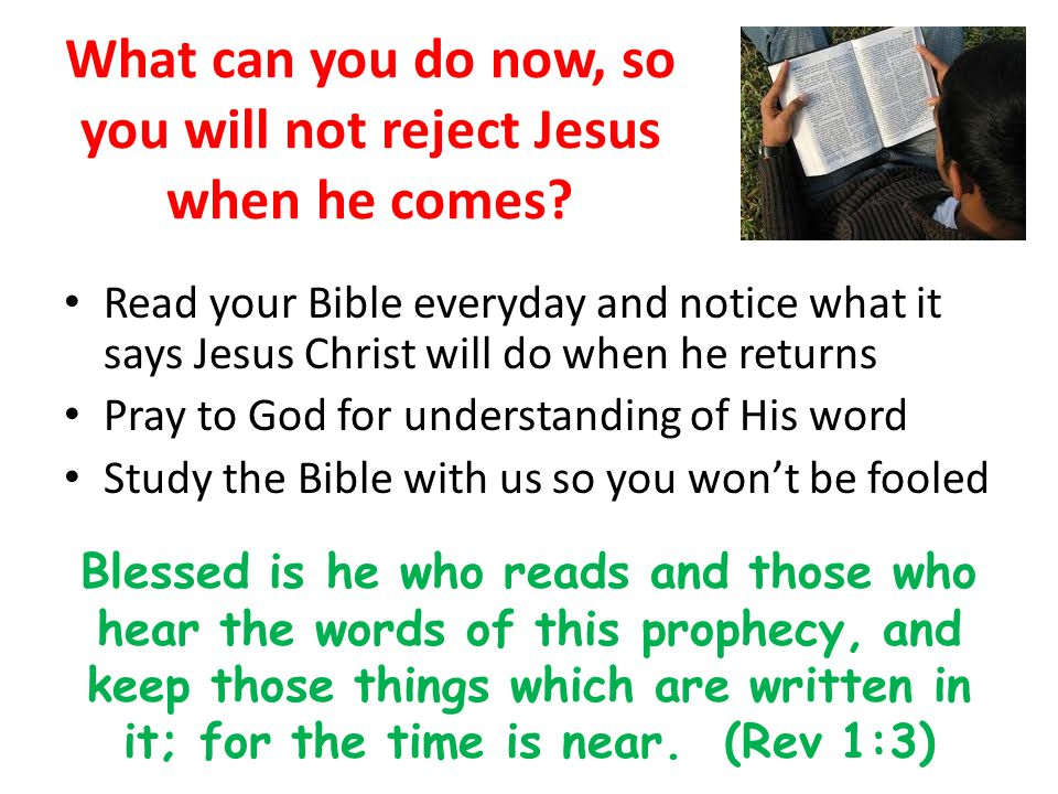 What can you do now, so you will not reject Jesus when he comes? Read your Bible everyday and notice what it says Jesus Christ will do when he returns