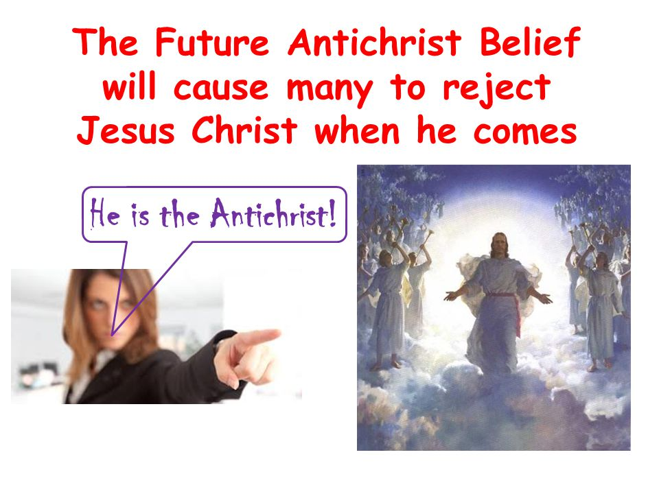 The Future Antichrist Belief will cause many to reject Jesus Christ when he comes He is the Antichrist!
