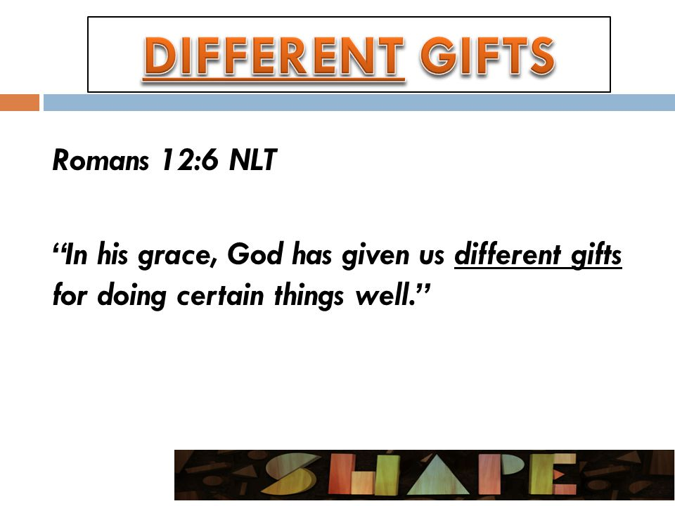 Romans 12:6 NLT In his grace, God has given us different gifts for doing certain things well.