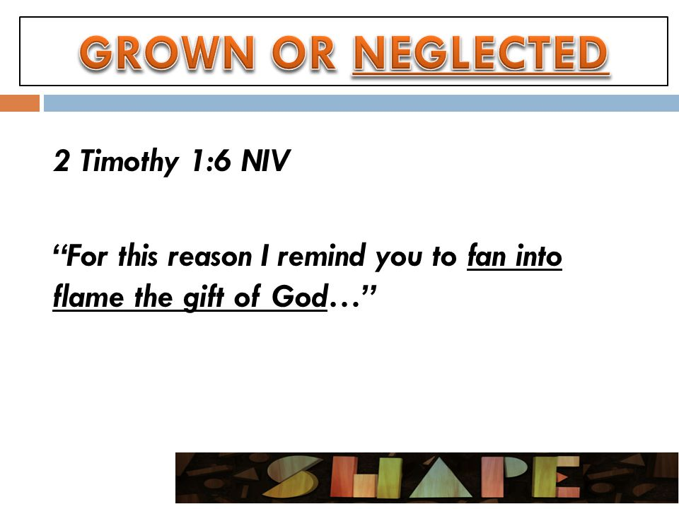 2 Timothy 1:6 NIV For this reason I remind you to fan into flame the gift of God…