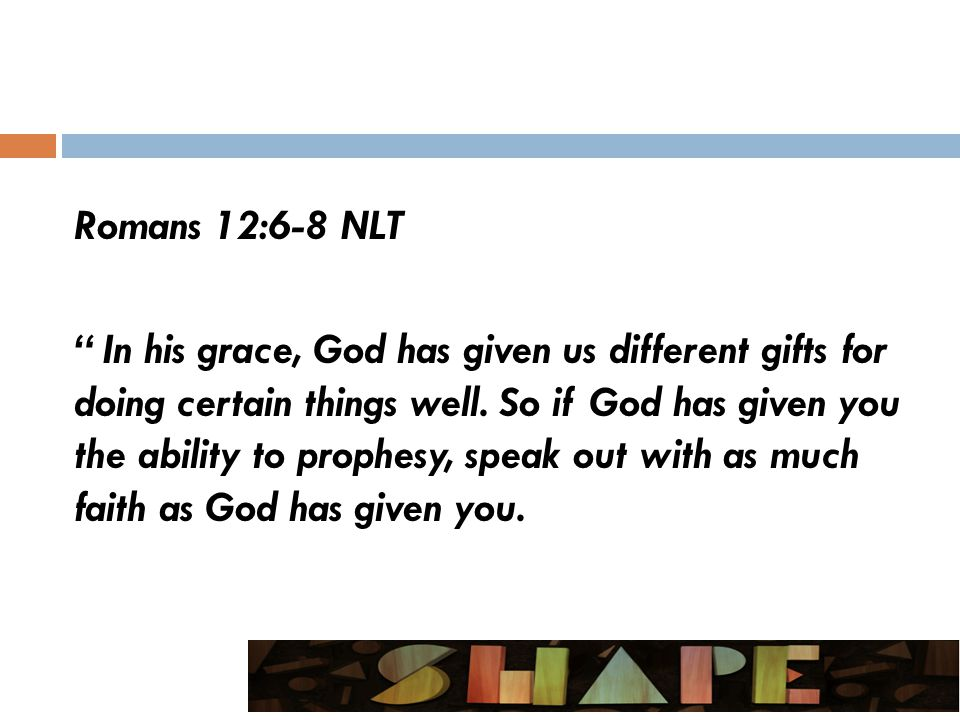 Romans 12:6-8 NLT In his grace, God has given us different gifts for doing certain things well.