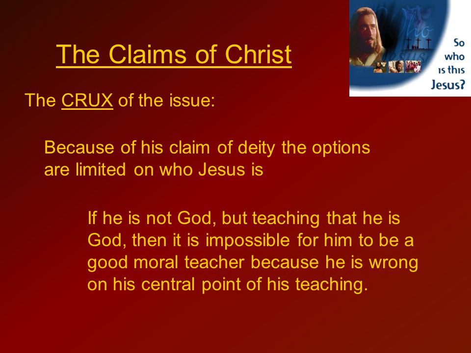 The CRUX of the issue: Because of his claim of deity the options are limited on who Jesus is The Claims of Christ If he is not God, but teaching that he is God, then it is impossible for him to be a good moral teacher because he is wrong on his central point of his teaching.