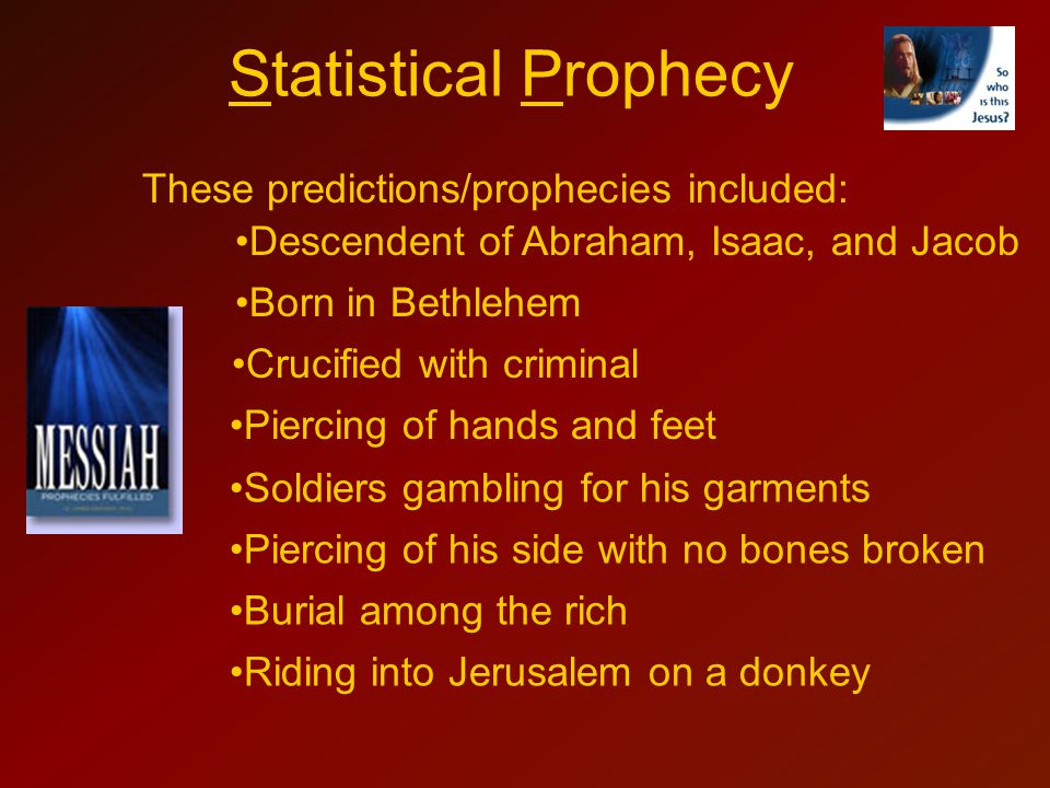 Statistical Prophecy These predictions/prophecies included: Descendent of Abraham, Isaac, and Jacob Piercing of hands and feet Crucified with criminal Born in Bethlehem Soldiers gambling for his garments Piercing of his side with no bones broken Burial among the rich Riding into Jerusalem on a donkey