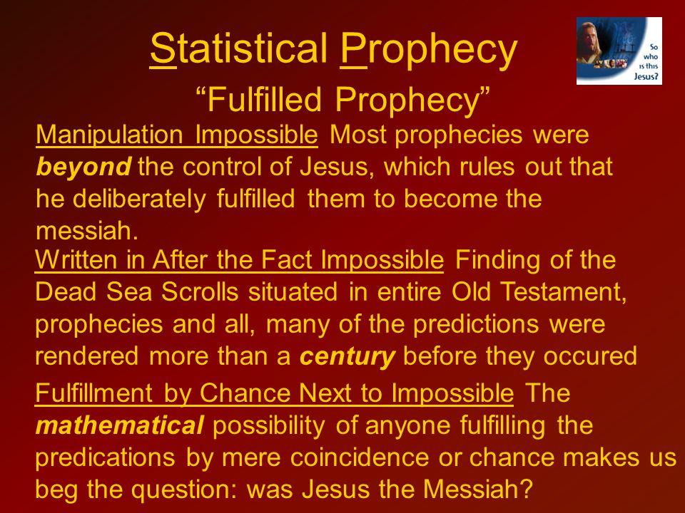Fulfilled Prophecy Manipulation Impossible Most prophecies were beyond the control of Jesus, which rules out that he deliberately fulfilled them to become the messiah.