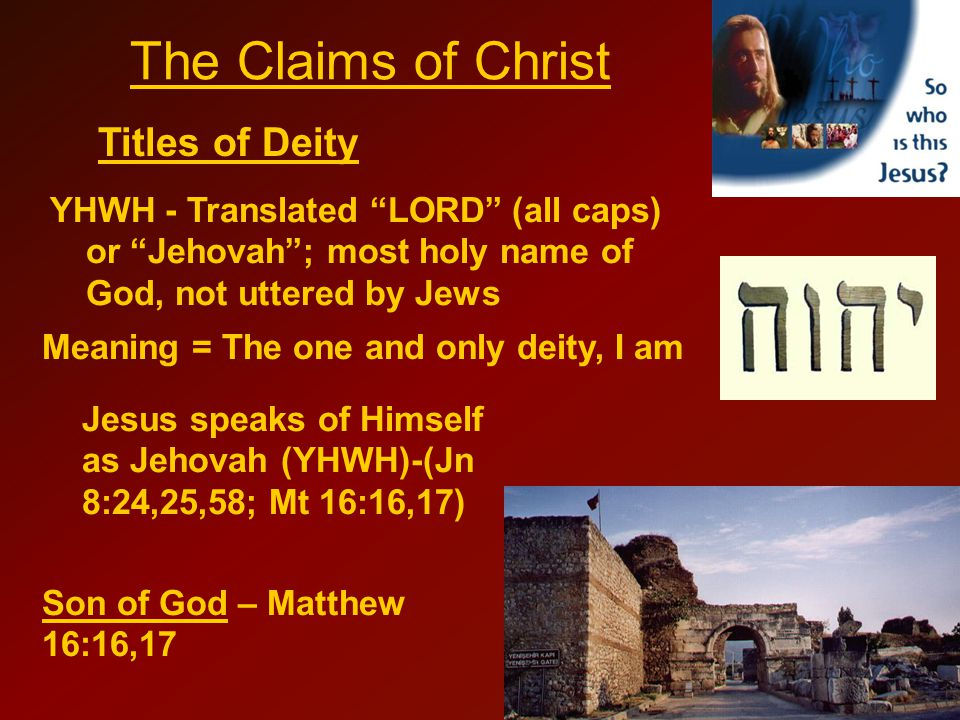 Titles of Deity The Claims of Christ YHWH - Translated LORD (all caps) or Jehovah ; most holy name of God, not uttered by Jews Meaning = The one and only deity, I am Jesus speaks of Himself as Jehovah (YHWH)-(Jn 8:24,25,58; Mt 16:16,17) Son of God – Matthew 16:16,17