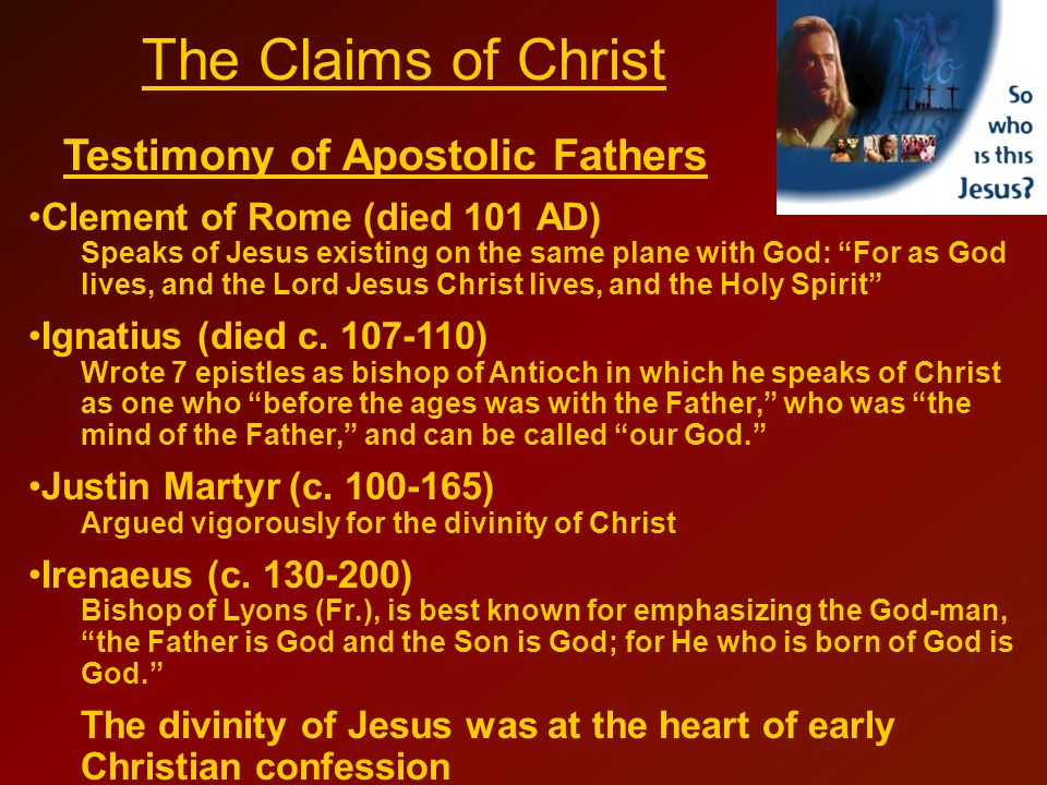 The Claims of Christ Testimony of Apostolic Fathers Clement of Rome (died 101 AD) Speaks of Jesus existing on the same plane with God: For as God lives, and the Lord Jesus Christ lives, and the Holy Spirit Ignatius (died c.