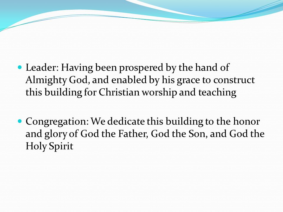 Leader: Having been prospered by the hand of Almighty God, and enabled by his grace to construct this building for Christian worship and teaching Congregation: We dedicate this building to the honor and glory of God the Father, God the Son, and God the Holy Spirit