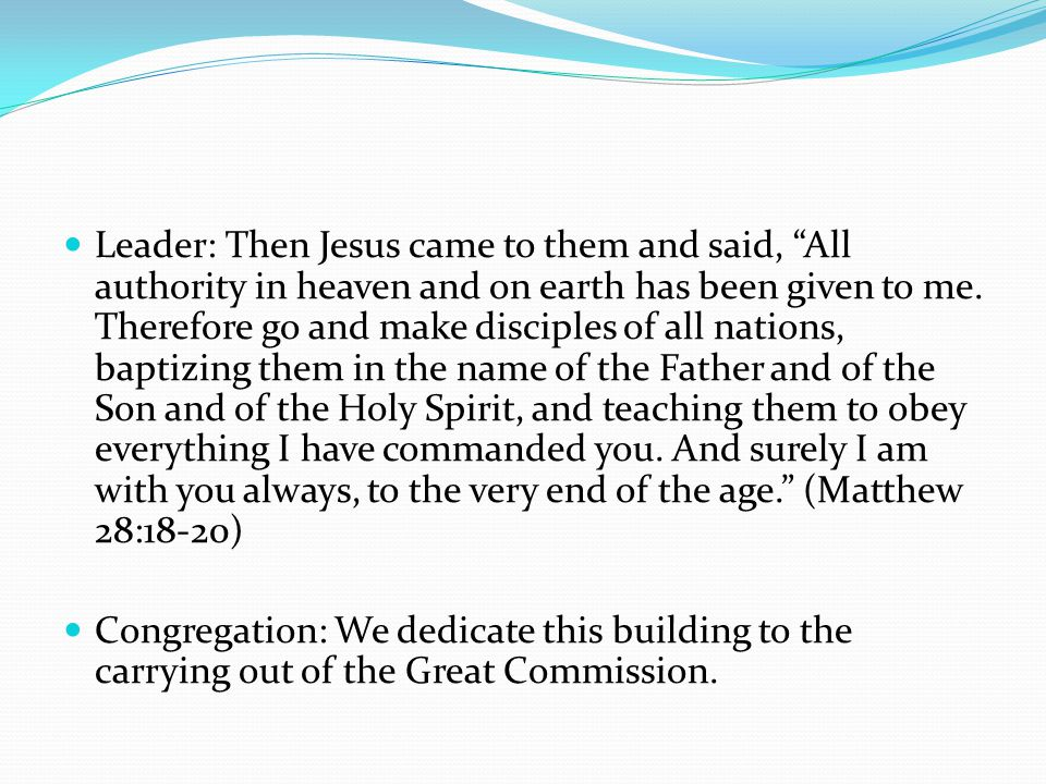 Leader: Then Jesus came to them and said, All authority in heaven and on earth has been given to me.