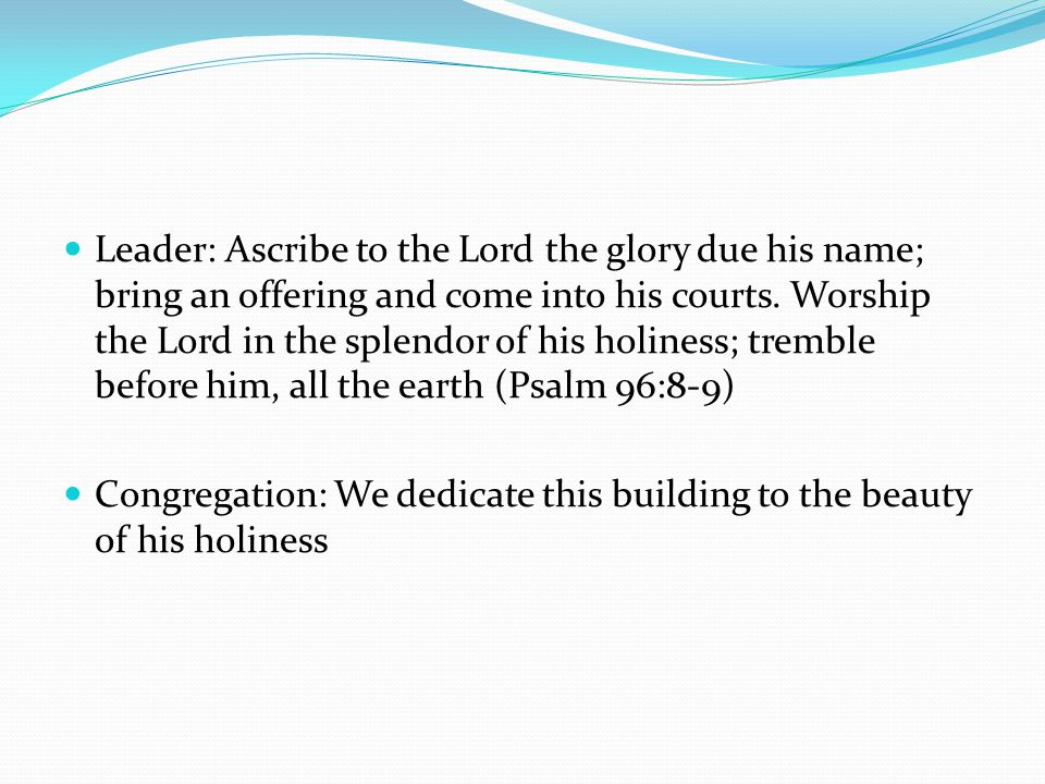 Leader: Ascribe to the Lord the glory due his name; bring an offering and come into his courts.