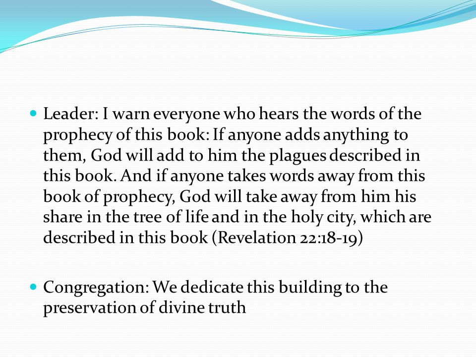 Leader: I warn everyone who hears the words of the prophecy of this book: If anyone adds anything to them, God will add to him the plagues described in this book.