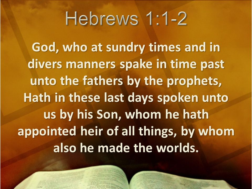 God, who at sundry times and in divers manners spake in time past unto the fathers by the prophets, Hath in these last days spoken unto us by his Son, whom he hath appointed heir of all things, by whom also he made the worlds.