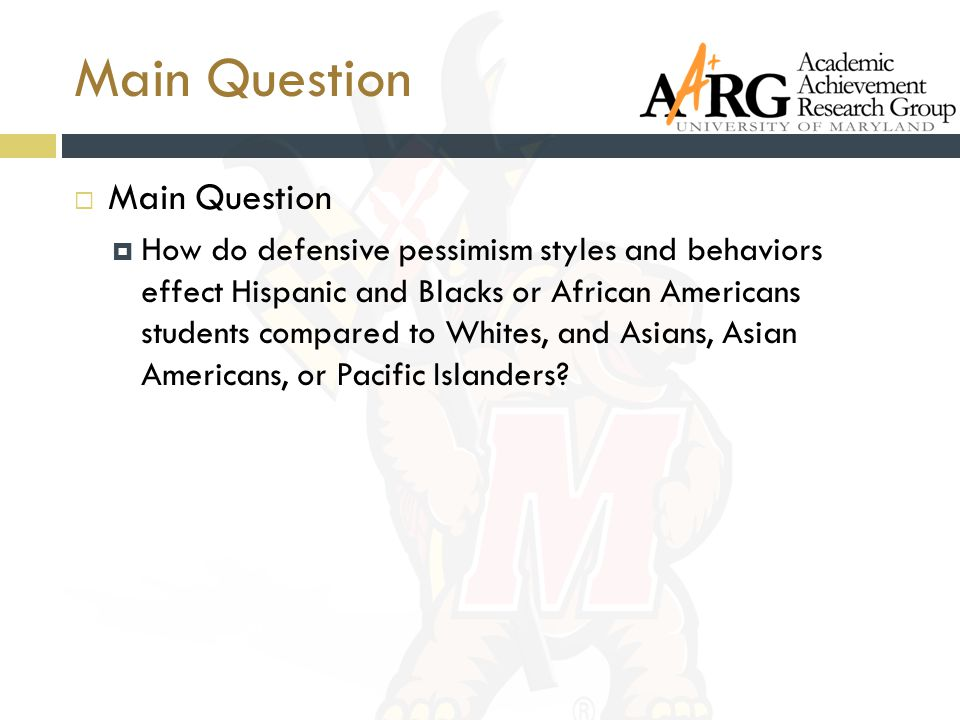 Main Question  Main Question  How do defensive pessimism styles and behaviors effect Hispanic and Blacks or African Americans students compared to W