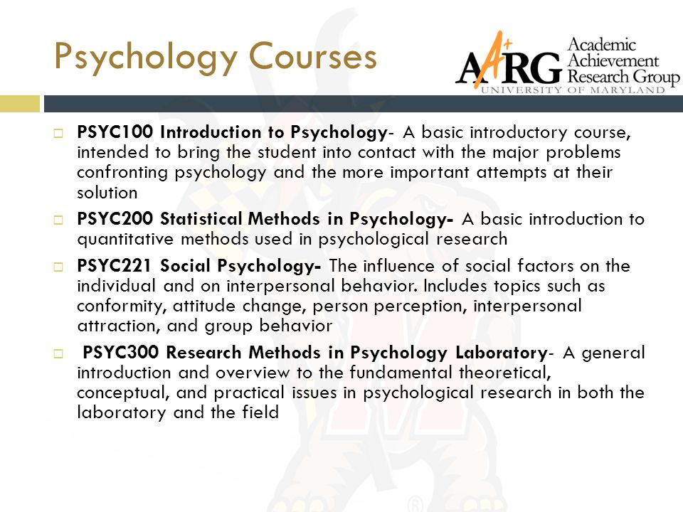 Psychology Courses  PSYC100 Introduction to Psychology- A basic introductory course, intended to bring the student into contact with the major problems confronting psychology and the more important attempts at their solution  PSYC200 Statistical Methods in Psychology- A basic introduction to quantitative methods used in psychological research  PSYC221 Social Psychology- The influence of social factors on the individual and on interpersonal behavior.