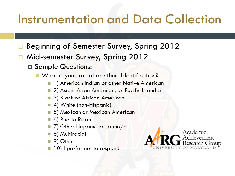 Instrumentation and Data Collection  Beginning of Semester Survey, Spring 2012  Mid-semester Survey, Spring 2012  Sample Questions: What is your racial or ethnic Identification.