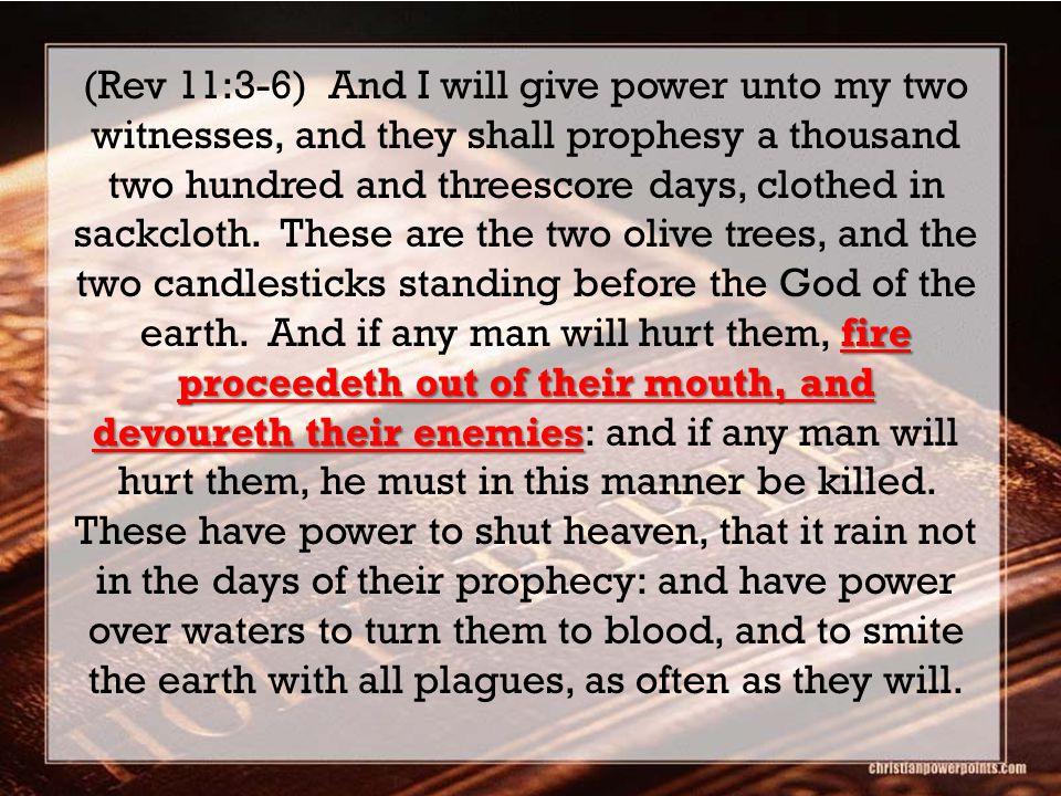 fire proceedeth out of their mouth, and devoureth their enemies (Rev 11:3-6) And I will give power unto my two witnesses, and they shall prophesy a thousand two hundred and threescore days, clothed in sackcloth.