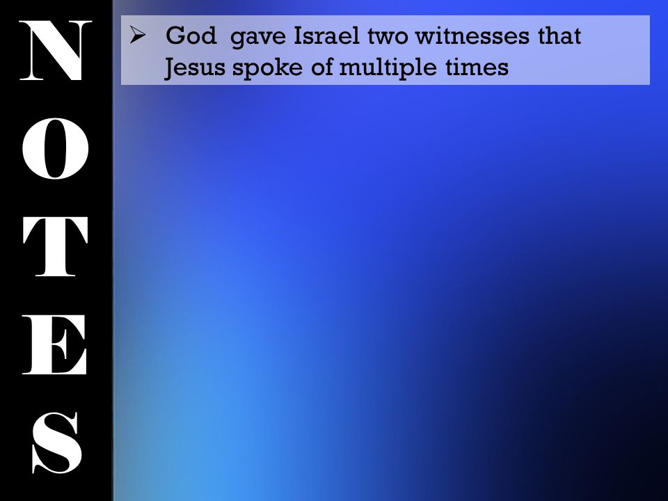 NOTESNOTES  God gave Israel two witnesses that Jesus spoke of multiple times