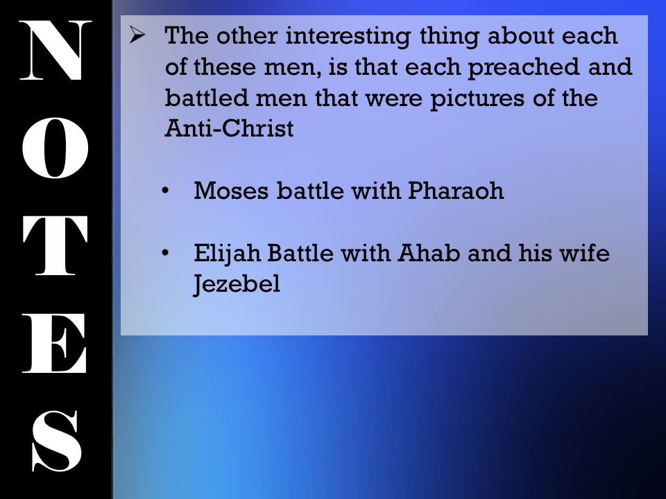 NOTESNOTES  The other interesting thing about each of these men, is that each preached and battled men that were pictures of the Anti-Christ Moses battle with Pharaoh Elijah Battle with Ahab and his wife Jezebel
