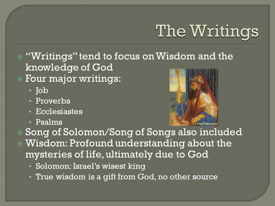  Writings tend to focus on Wisdom and the knowledge of God  Four major writings: Job Proverbs Ecclesiastes Psalms  Song of Solomon/Song of Songs also included  Wisdom: Profound understanding about the mysteries of life, ultimately due to God Solomon: Israel's wisest king True wisdom is a gift from God, no other source