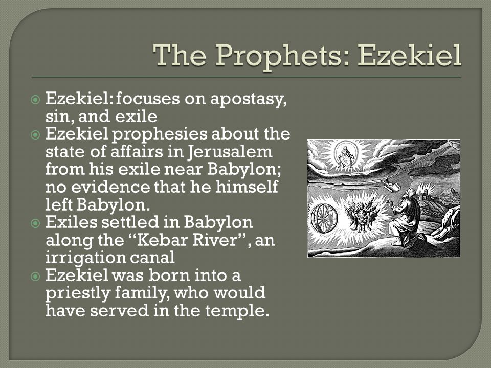  Ezekiel: focuses on apostasy, sin, and exile  Ezekiel prophesies about the state of affairs in Jerusalem from his exile near Babylon; no evidence that he himself left Babylon.
