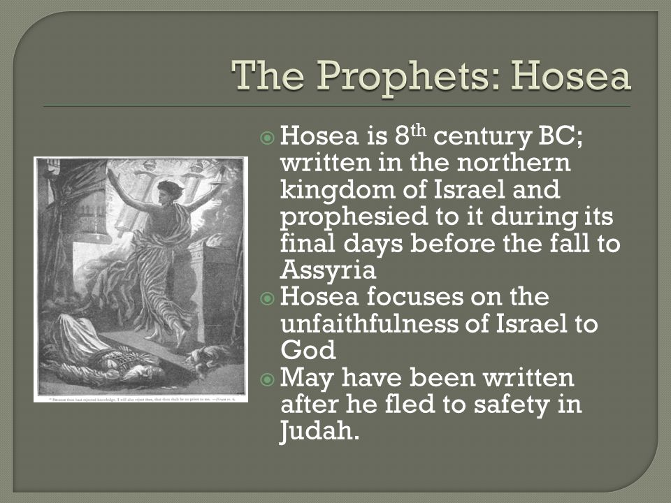  Hosea is 8 th century BC; written in the northern kingdom of Israel and prophesied to it during its final days before the fall to Assyria  Hosea focuses on the unfaithfulness of Israel to God  May have been written after he fled to safety in Judah.
