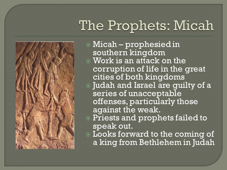  Micah – prophesied in southern kingdom  Work is an attack on the corruption of life in the great cities of both kingdoms  Judah and Israel are guilty of a series of unacceptable offenses, particularly those against the weak.