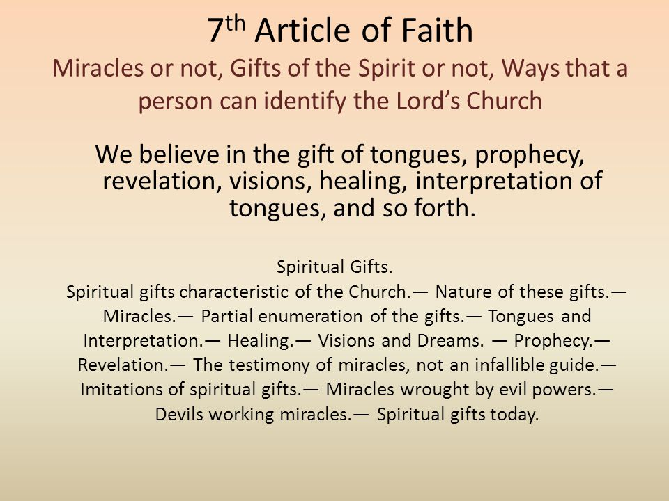 7 th Article of Faith Miracles or not, Gifts of the Spirit or not, Ways that a person can identify the Lord's Church We believe in the gift of tongues, prophecy, revelation, visions, healing, interpretation of tongues, and so forth.