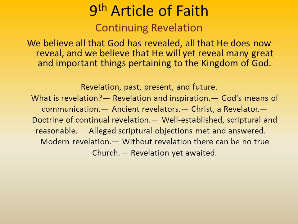 9 th Article of Faith Continuing Revelation We believe all that God has revealed, all that He does now reveal, and we believe that He will yet reveal many great and important things pertaining to the Kingdom of God.