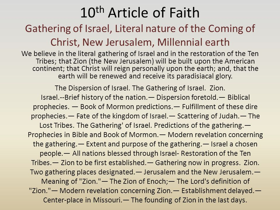 10 th Article of Faith Gathering of Israel, Literal nature of the Coming of Christ, New Jerusalem, Millennial earth We believe in the literal gathering of Israel and in the restoration of the Ten Tribes; that Zion (the New Jerusalem) will be built upon the American continent; that Christ will reign personally upon the earth; and, that the earth will be renewed and receive its paradisiacal glory.